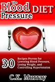 The Blood Pressure Diet: 30 Recipes Proven for Lowering Blood Pressure, Losing Weight, and Controlling Hypertension: (Heart Healthy Diet, Low Fat, Low Salt, Hypertension, Clean Eating, Natural Food)