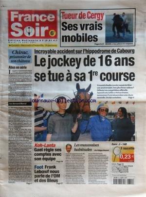 FRANCE SOIR [No 814] du 14/08/2001 - TUEURS DE CERGY / SES VRAIS MOBILES -INCROYABLE ACCIDENT SUR L'HIPPODROME DE CABOURG / LE JOCKEY DE 16 ANS SE TUE A SA 1ERE COURSE - YVONNICK BODIN -CHIRAC PRISONNIERS DE SON CHATEAU PRA MORROT -KOH-LANT / GAEL REGLE SES COMPTES AVEC SON EQUIPE -FOOT / FRANK LEBOEUF NOUS PARLE DE L'OM ET DES BLEUS -LES MAUVAISES HABITUDES PAR BOUVARD