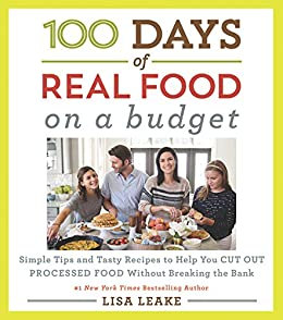 100 Days of Real Food: On a Budget: Simple Tips and Tasty Recipes to Help You Cut Out Processed Food Without Breaking the Bank (100 Days of Real Food series) by [Lisa Leake]