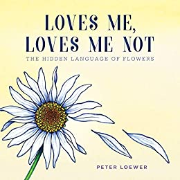 Loves Me, Loves Me Not: The Hidden Language of Flowers by [H. Peter  Loewer]