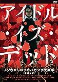 アイドル・イズ・デッド-ノンちゃんのプロパガンダ大戦争-<超完全版>[DVD]