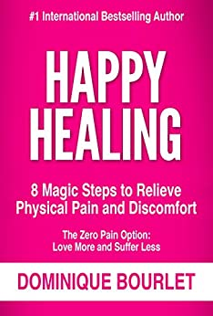 HAPPY HEALING: 8 MAGIC STEPS TO RELIEVE PHYSICAL PAIN AND DISCOMFORT by [Dominique Bourlet]