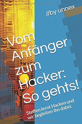 Vom Anfänger zum Hacker: So gehts!: Steffen lernt Hacken und wir begleiten ihn dabei.