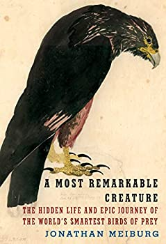 A Most Remarkable Creature  The Hidden Life and Epic Journey of the World s Smartest Birds of Prey