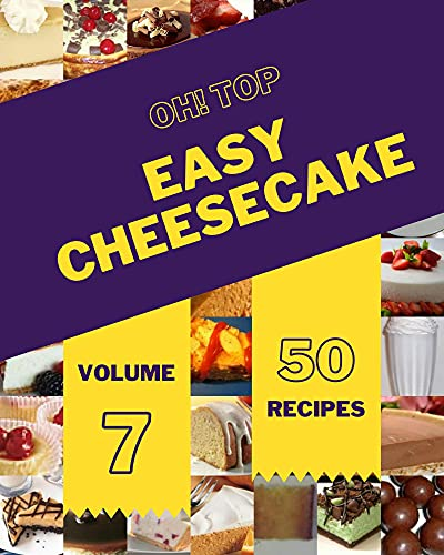 Oh! Top 50 Easy Cheesecake Recipes Volume 7: A Timeless Easy Cheesecake Cookbook (English Edition)