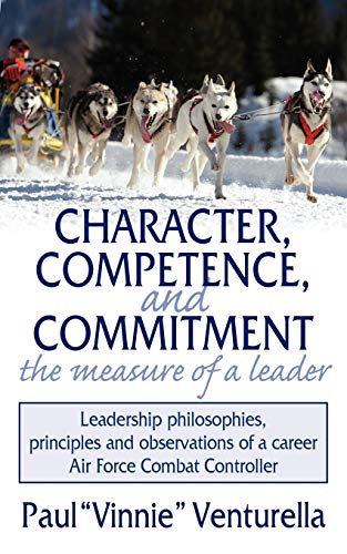 Character, Competence, and Commitment...the measure of a leader: Leadership philosophies, principles and observations of a career Air Force Combat Controller