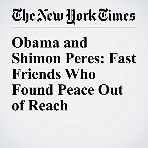 Obama and Shimon Peres: Fast Friends Who Found Peace Out of Reach cover art