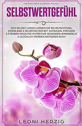 Selbstwertgefühl Sich selbst lieben lernen Die Selbstachtung Eigenliebe & Selbstsicherheit aufbauen steigern & stärken negative in positive Gedanken uwandeln & glücklich werden Ratgeber BuchLeoni Herzig