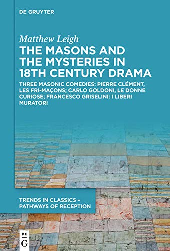 The Masons and the Mysteries in 18th Century Drama: Three Masonic Comedies: Pierre Clément, Les Fri-maçons; Carlo Goldoni, Le Donne Curiose; Francesco ... in Classics – Pathways of Reception, 2)