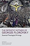 The Patristic Witness of Georges Florovsky: Essential Theological Writings