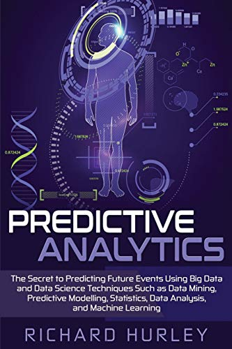 Predictive Analytics: The Secret to Predicting Future Events Using Big Data and Data Science Techniques Such as Data Mining, Predictive Modelling, Statistics, Data Analysis, and Machine Learning