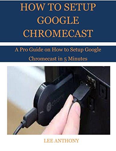 HOW TO SETUP GOOGLE CHROMECAST: A Pro Guide on How to Setup Google Chromecast in 5 Minutes (English Edition)