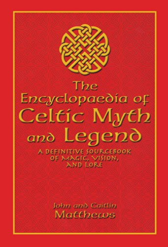 Encyclopaedia of Celtic Myth and Legend: A Definitive Sourcebook of Magic, Vision, and Lore