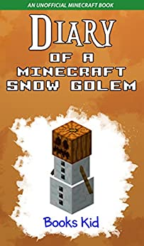 Diary of a Minecraft Snow Golem: An Unofficial Minecraft Book by [Books Kid]