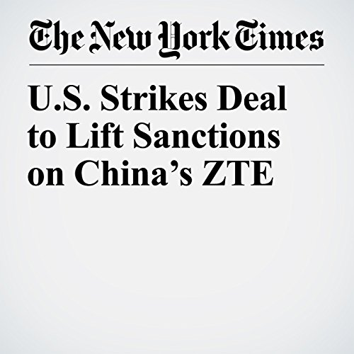 U.S. Strikes Deal to Lift Sanctions on China's ZTE copertina