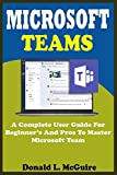 MICROSOFT TEAMS: A Complete User Guide For Beginner And Pros To Master Microsoft Team In The Office 365 Suite And Mobile Device Like Android And Ios Devices With Actual Screenshot, Tips, Tricks