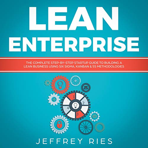 Lean Enterprise: The Complete Step-by-Step Startup Guide to Building a Lean Business Using Six Sigma, Kanban & 5s Methodologies cover art