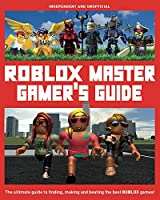 Roblox Master Gamer's Guide: The Ultimate Guide to Finding, Making and Beating the Best Roblox Games! (Y)