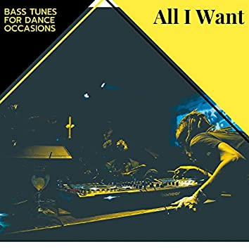 All I Want - Bass Tunes For Dance Occasions