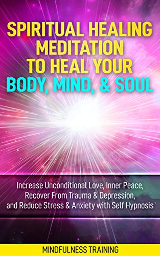 Spiritual Healing Meditation to Heal Your Body, Mind, & Soul: Increase Unconditional Love, Inner Peace, Recover From Trauma & Depression, and Reduce Stress ... Astral Projection Meditation Series)