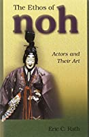 The Ethos of Noh: Actors and Their Art (Harvard East Asian Monographs)