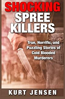 Shocking Spree Killers: True, Horrific, and Puzzling Stories of Cold Blooded Murderers