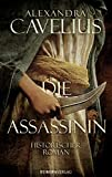 Die Assassinin: Historischer Roman - Alexandra Cavelius