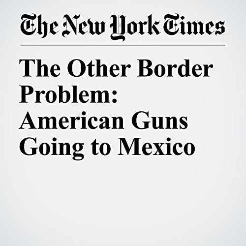 The Other Border Problem: American Guns Going to Mexico copertina