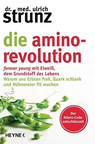 Die Amino-Revolution: Der Alters-Code entschlüsselt – forever young mit Eiweiß, dem Grundstoff des Lebens - Warum uns Erbsen froh, Quark schlank und Hühnereier fit machen