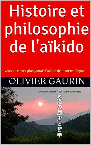 Histoire et philosophie de l'aïkido: Vous ne verrez plus jamais l'aïkido de la même façon ! (French Edition)