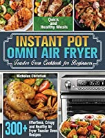 Instant Pot Omni Air Fryer Toaster Oven Cookbook for Beginners: 300+ Effortless, Crispy and Healthy Air Fryer Toaster Oven Recipes for Quick and Healthy Meals