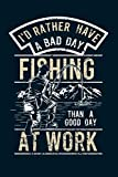 I d Rather Have a Bad Day Fishing Than A Good Day At Work: Fishing Related Joke Gift For Fishing Enthusiasts.Fly and Ice Fishing Log Book Journal