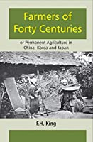 Farmers of Forty Centuries: or Permanent Agriculture in China, Korea and Japan