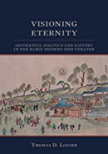 Visioning Eternity: Aesthetics, Politics, and History in the Early Modern Noh Theater (Cornell East Asia Series)