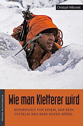 Wie man Kletterer wird: Reportagen von einem, der rein zufällig den Berg rufen hörte.