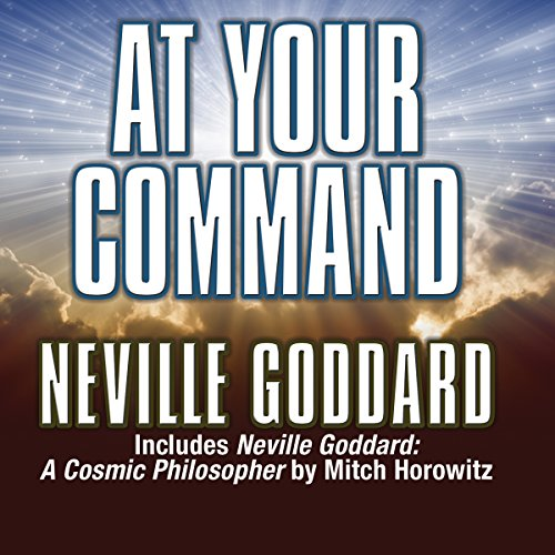 At Your Command     Includes Neville Goddard: A Cosmic Philosopher by Mitch Horowitz              By:                                                                                                                                 Neville Goddard                               Narrated by:                                                                                                                                 Mitch Horowitz                      Length: 1 hr and 34 mins     2 ratings     Overall 4.5