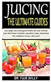 JUICING THE ULTIMATE GUIDES: Loss weight, feel amazing and healthy with your essential juice (Anti Cancer smoothies, smoothies recipes, body detox diet, weightloss recipes, celery juice)