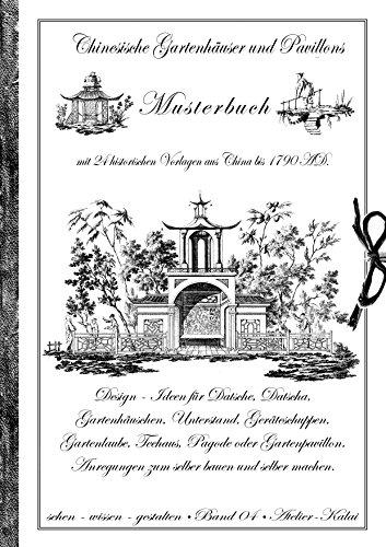 Chinesische Gartenhäuser und Pavillons: Band 4 - Musterbuch mit 24 historischen Vorlagen aus China bis 1790 AD. Design - Ideen für Datsche, Datscha, Gartenhäuschen, ... selber machen. (sehen - wissen - gestalten)