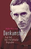 Denkumsturz: Hugo Ball. Eine intellektuelle Biographie
