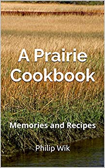 A Prairie Cookbook: Memories and Recipes by [Philip Wik]