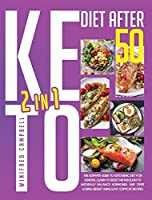Keto Diet After 50: 2 in 1: 2 in 1: The Ultimate Guide To Ketogenic Diet For Seniors: Learn To Reset Metabolism To Naturally Balance Hormones And Start Losing Weight Using Easy Copycat Recipes