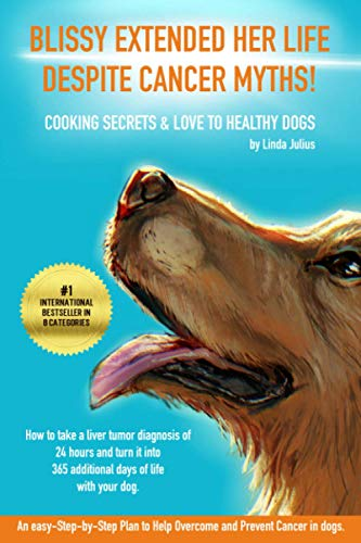 BLISSY EXTENDED HER LIFE DESPITE CANCER MYTHS!: How to take a liver tumor diagnosis of 24 hours and turn it into 365 additional days of life with your dog - Cooking Secrets & love to healthy dogs.