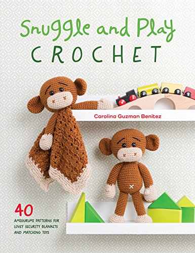 Snuggle and Play Crochet: 40 Amigurumi Patterns for Lovey Security Blankets and Matching Toys