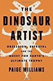 The Dinosaur Artist: Obsession, Betrayal, and the Quest for Earth's Ultimate Trophy (Hardcover)