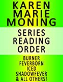 KAREN MARIE MONING — SERIES READING ORDER (SERIES LIST) — IN ORDER: BURNER, FEVERBORN, ICED, SHADOWFEVER, BLOODFEVER, DREAMFEVER, FAEFEVER & ALL OTHERS!