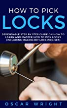 HOW TO PICK LOCKS: Dependable Step by Step Guide on How to Learn and Master How to Pick Locks (Including Making DIY Lock Pick Set)