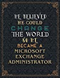 Microsoft Exchange Administrator Lined Notebook - He Believed He Could Change The World So He Became A Microsoft Exchange Administrator Job Title ... Organizer, Task Manager, Financial, 11