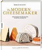 The Modern Cheesemaker: Käse einfach selber machen. 18 Sorten, 40 Rezepte.