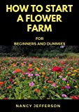 How to start a Flower Farm for Beginners and Dummies: Manual To Successfully Set up a thriving Flower farm! (English Edition)