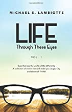 Life, Through These Eyes Vol. 1: Eyes that see the world a little differently.  A collection of stories that will make you Laugh, Cry, and above all, THINK (Volume 1)